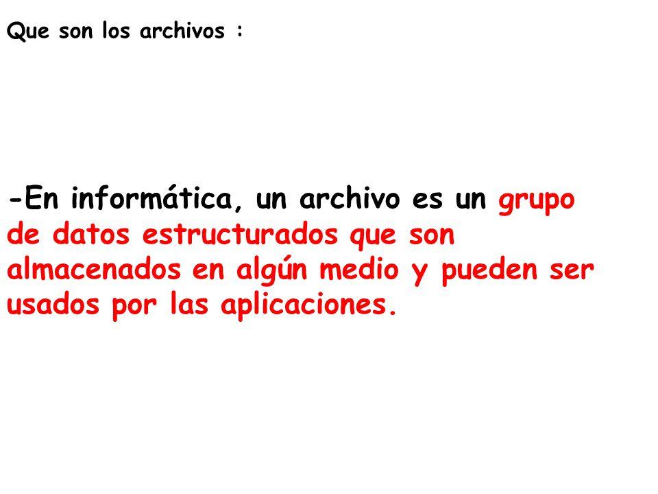 Que son los archivos : -En informática, un archivo es un grupo de datos estructurados que son almacenados en algún medio y pueden ser usados por las a