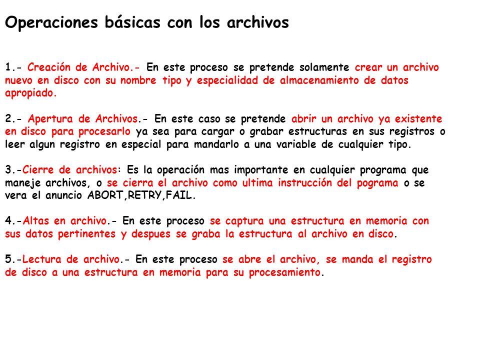 Operaciones básicas con los archivos 1.- Creación de Archivo.- En este proceso se pretende solamente crear un archivo nuevo en disco con su nombre tip