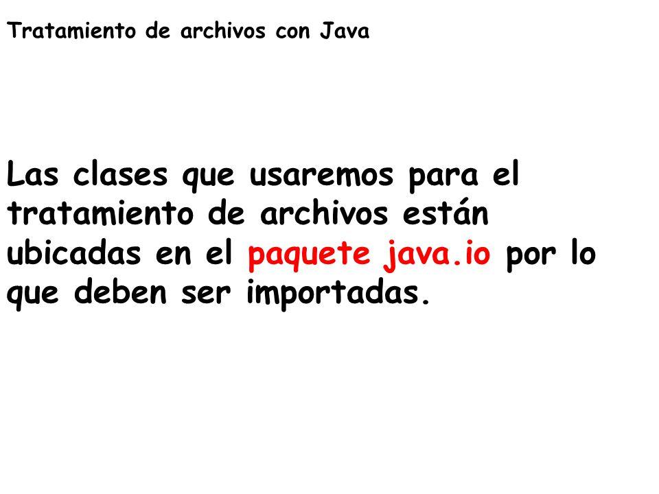Tratamiento de archivos con Java Las clases que usaremos para el tratamiento de archivos están ubicadas en el paquete java.io por lo que deben ser imp