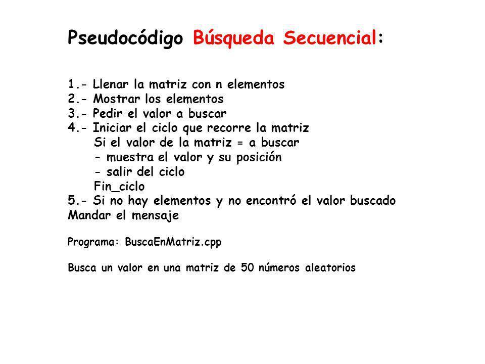 Pseudocódigo Búsqueda Secuencial: 1.- Llenar la matriz con n elementos 2.- Mostrar los elementos 3.- Pedir el valor a buscar 4.- Iniciar el ciclo que