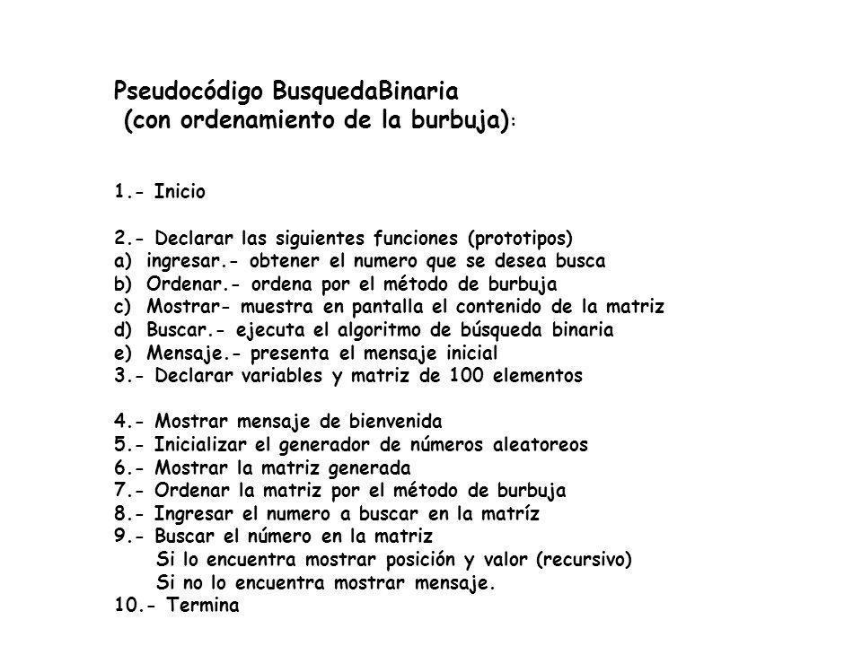 Pseudocódigo BusquedaBinaria (con ordenamiento de la burbuja) : 1.- Inicio 2.- Declarar las siguientes funciones (prototipos) a)ingresar.- obtener el