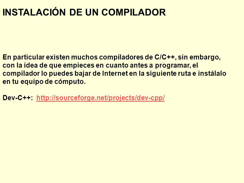INSTALACIÓN DE UN COMPILADOR En particular existen muchos compiladores de C/C++, sin embargo, con la idea de que empieces en cuanto antes a programar, el compilador lo puedes bajar de Internet en la siguiente ruta e instálalo en tu equipo de cómputo.