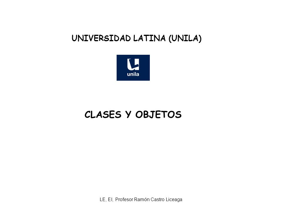 LE, EI, Profesor Ramón Castro Liceaga UNIVERSIDAD LATINA (UNILA) CLASES Y OBJETOS