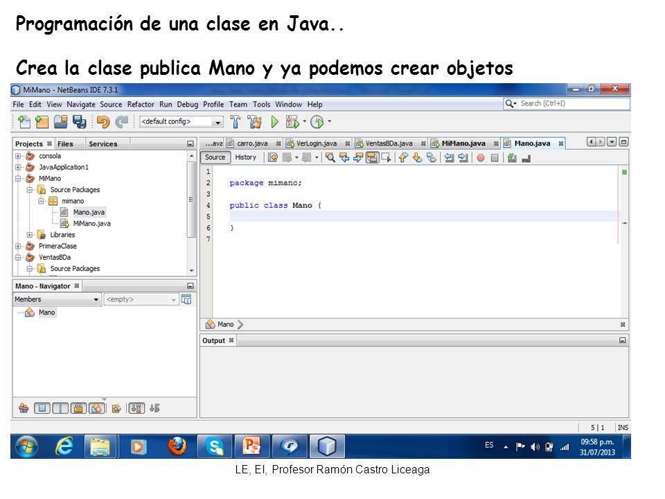 LE, EI, Profesor Ramón Castro Liceaga Programación de una clase en Java.. Crea la clase publica Mano y ya podemos crear objetos