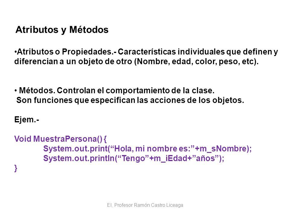EI, Profesor Ramón Castro Liceaga Atributos y Métodos Atributos o Propiedades.- Características individuales que definen y diferencian a un objeto de