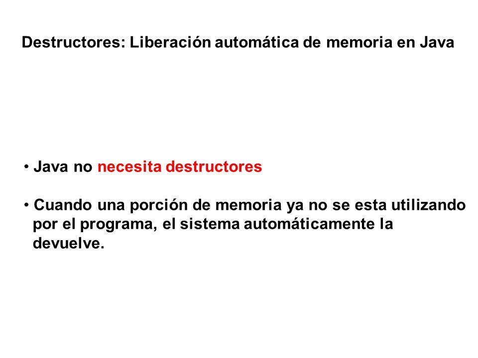 Destructores: Liberación automática de memoria en Java Java no necesita destructores Cuando una porción de memoria ya no se esta utilizando por el pro