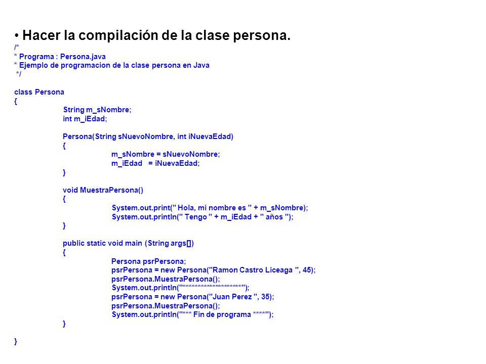 Hacer la compilación de la clase persona. /* * Programa : Persona.java * Ejemplo de programacion de la clase persona en Java */ class Persona { String