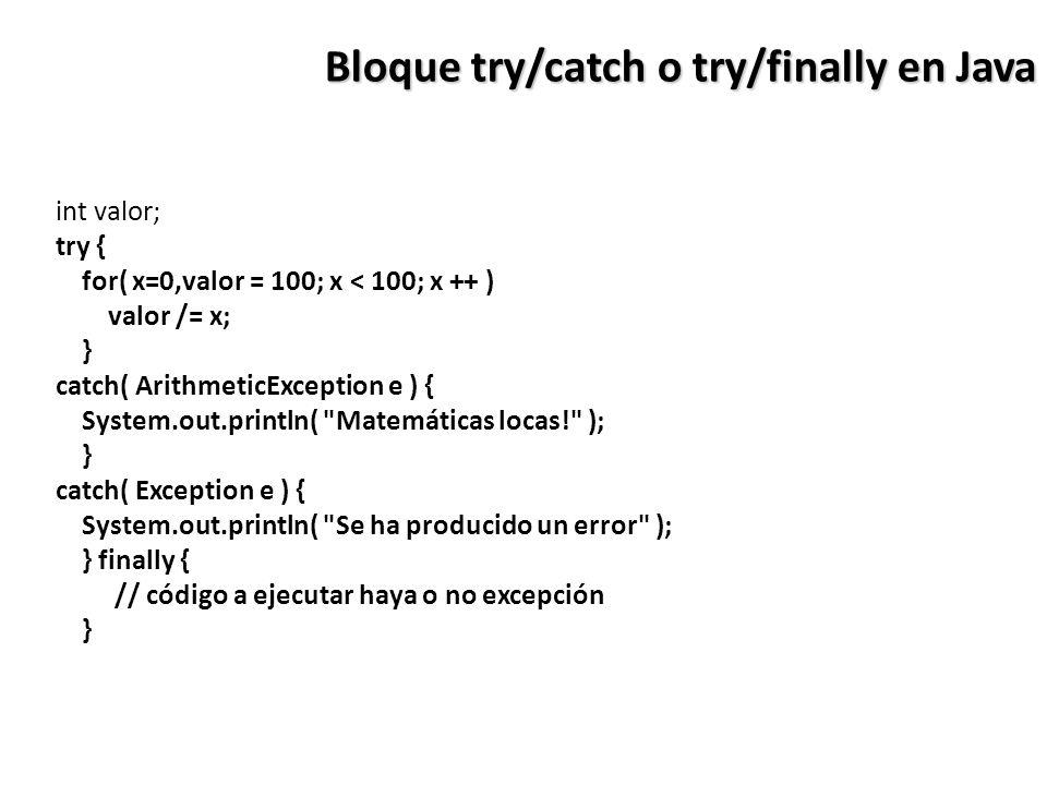 Bloque try/catch o try/finally en Java int valor; try { for( x=0,valor = 100; x < 100; x ++ ) valor /= x; } catch( ArithmeticException e ) { System.out.println( Matemáticas locas! ); } catch( Exception e ) { System.out.println( Se ha producido un error ); } finally { // código a ejecutar haya o no excepción }