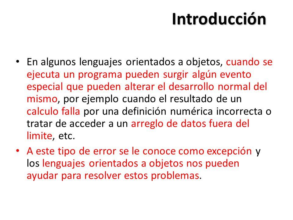Introducción En algunos lenguajes orientados a objetos, cuando se ejecuta un programa pueden surgir algún evento especial que pueden alterar el desarrollo normal del mismo, por ejemplo cuando el resultado de un calculo falla por una definición numérica incorrecta o tratar de acceder a un arreglo de datos fuera del limite, etc.