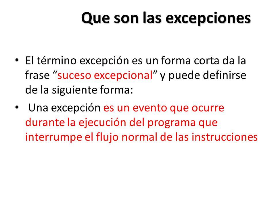Que son las excepciones El término excepción es un forma corta da la frase suceso excepcional y puede definirse de la siguiente forma: Una excepción es un evento que ocurre durante la ejecución del programa que interrumpe el flujo normal de las instrucciones