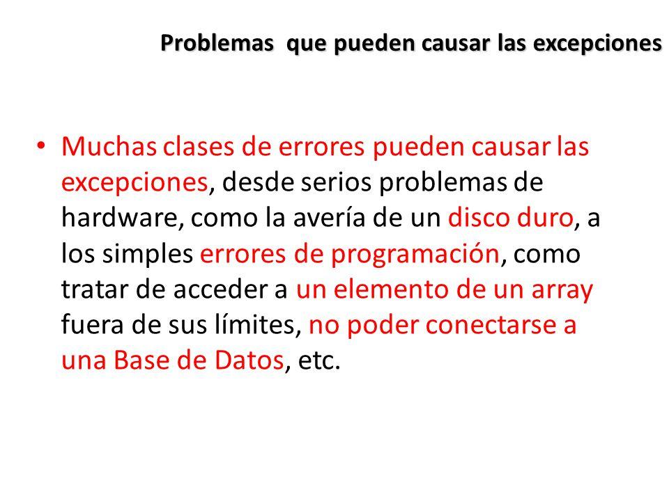 Problemas que pueden causar las excepciones Muchas clases de errores pueden causar las excepciones, desde serios problemas de hardware, como la avería de un disco duro, a los simples errores de programación, como tratar de acceder a un elemento de un array fuera de sus límites, no poder conectarse a una Base de Datos, etc.