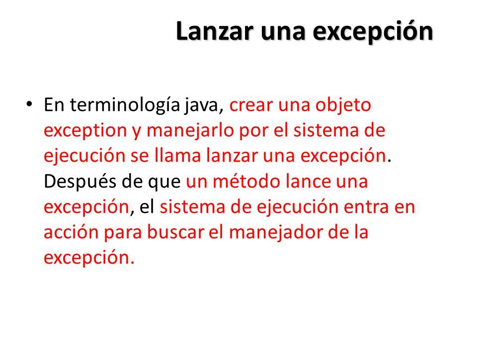 Lanzar una excepción En terminología java, crear una objeto exception y manejarlo por el sistema de ejecución se llama lanzar una excepción.