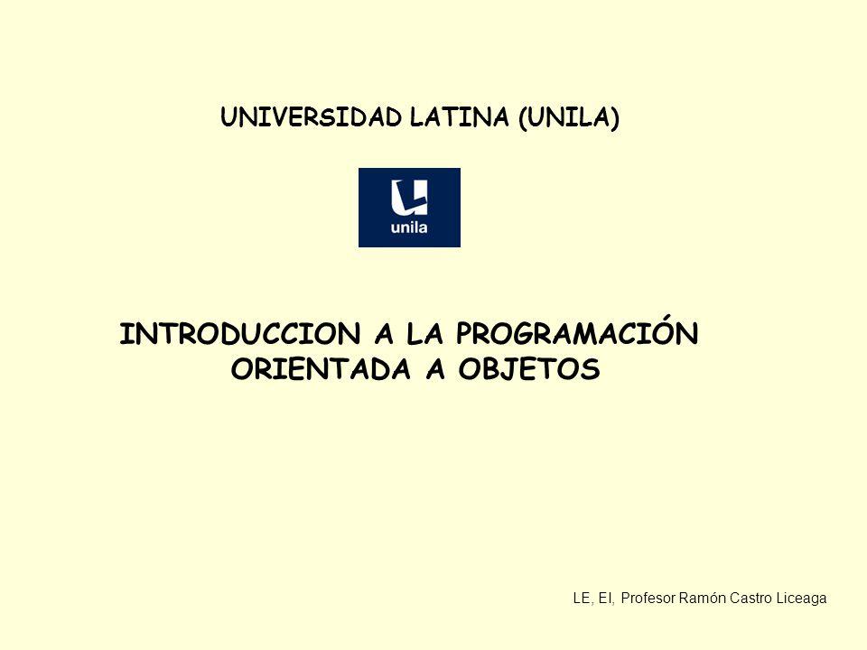 LE, EI, Profesor Ramón Castro Liceaga UNIVERSIDAD LATINA (UNILA) INTRODUCCION A LA PROGRAMACIÓN ORIENTADA A OBJETOS