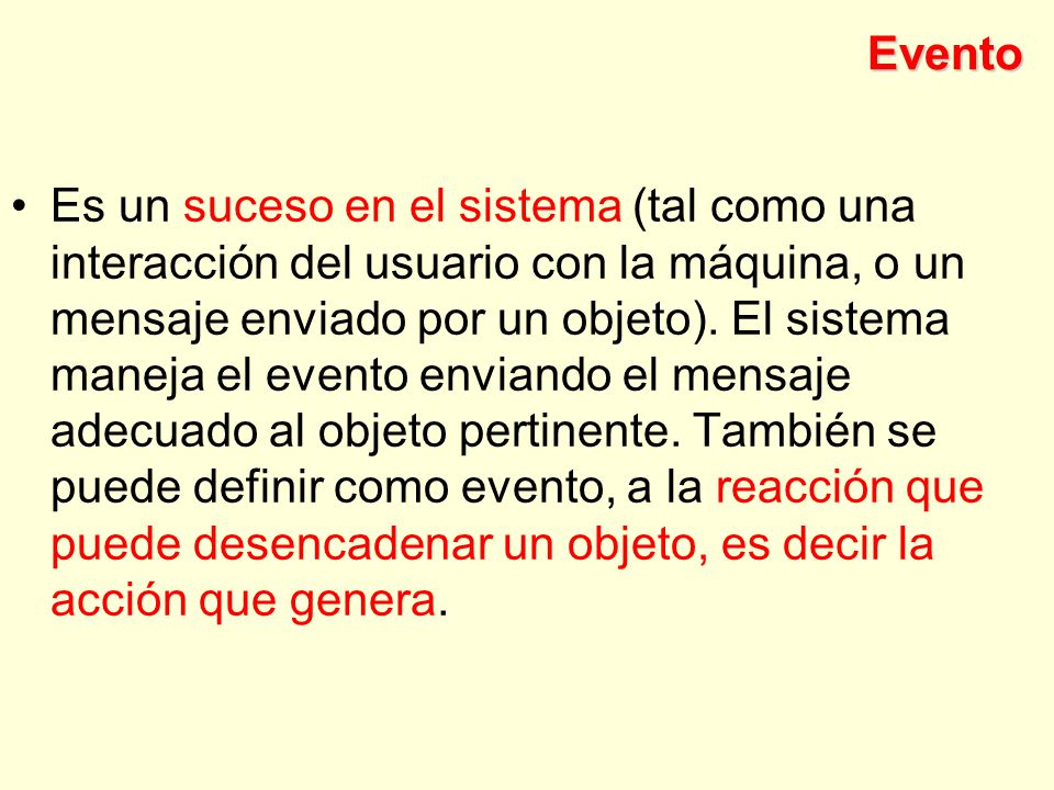 Evento Es un suceso en el sistema (tal como una interacción del usuario con la máquina, o un mensaje enviado por un objeto).