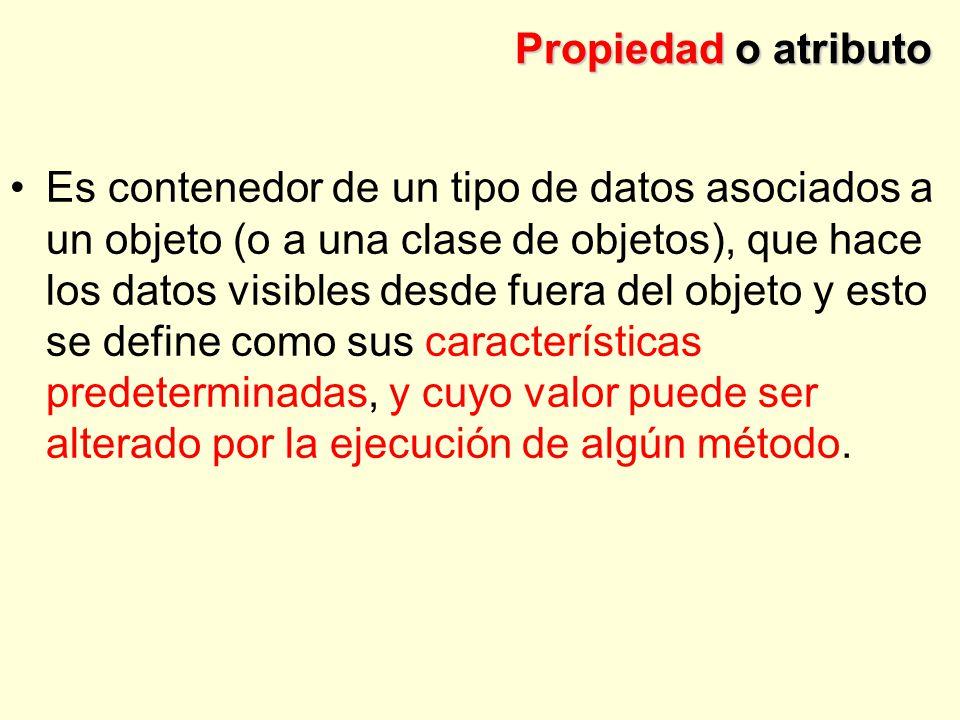 Propiedad o atributo Es contenedor de un tipo de datos asociados a un objeto (o a una clase de objetos), que hace los datos visibles desde fuera del objeto y esto se define como sus características predeterminadas, y cuyo valor puede ser alterado por la ejecución de algún método.