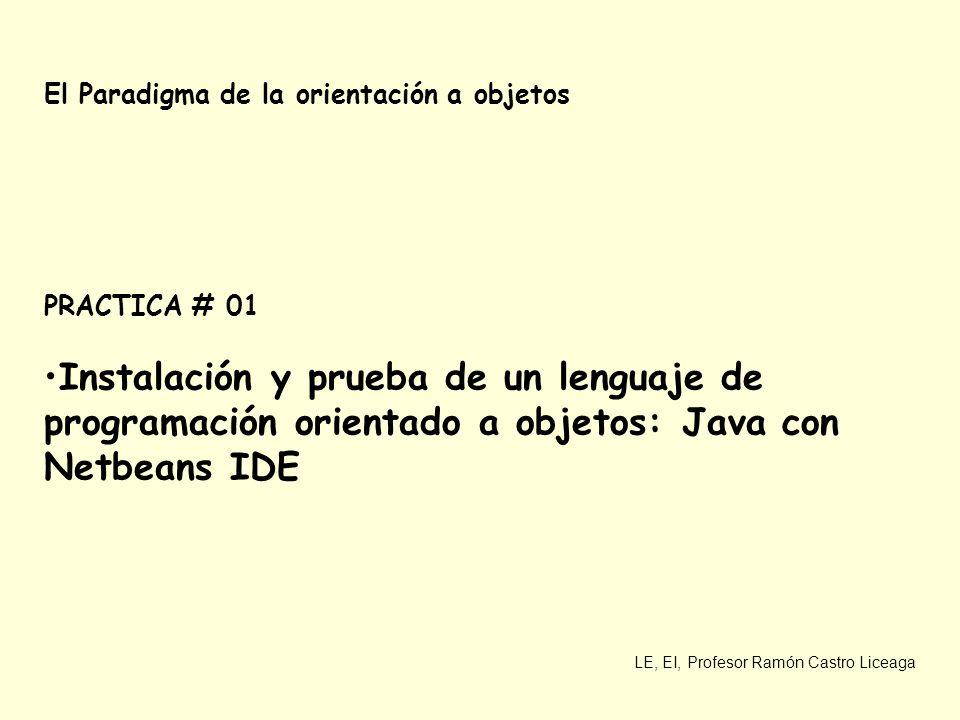 LE, EI, Profesor Ramón Castro Liceaga El Paradigma de la orientación a objetos PRACTICA # 01 Instalación y prueba de un lenguaje de programación orientado a objetos: Java con Netbeans IDE