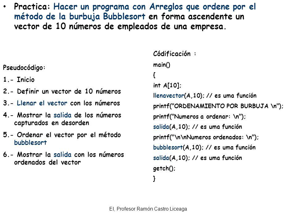 EI, Profesor Ramón Castro Liceaga Practica: Hacer un programa con Arreglos que ordene por el método de la burbuja Bubblesort en forma ascendente un ve