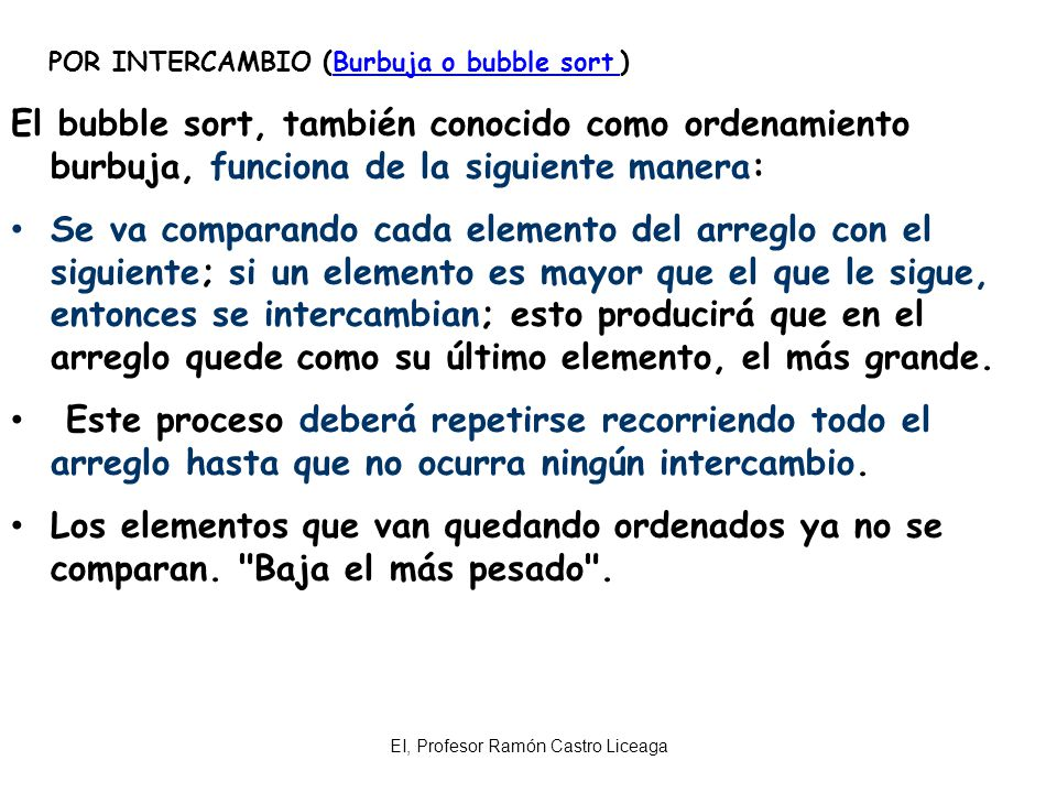 EI, Profesor Ramón Castro Liceaga EJEMPLO: Ordenamiento por Burbuja o bubble sort Consiste en comparar pares de elementos adyacentes e intercambiarlos entre sí hasta que estén todos ordenados.