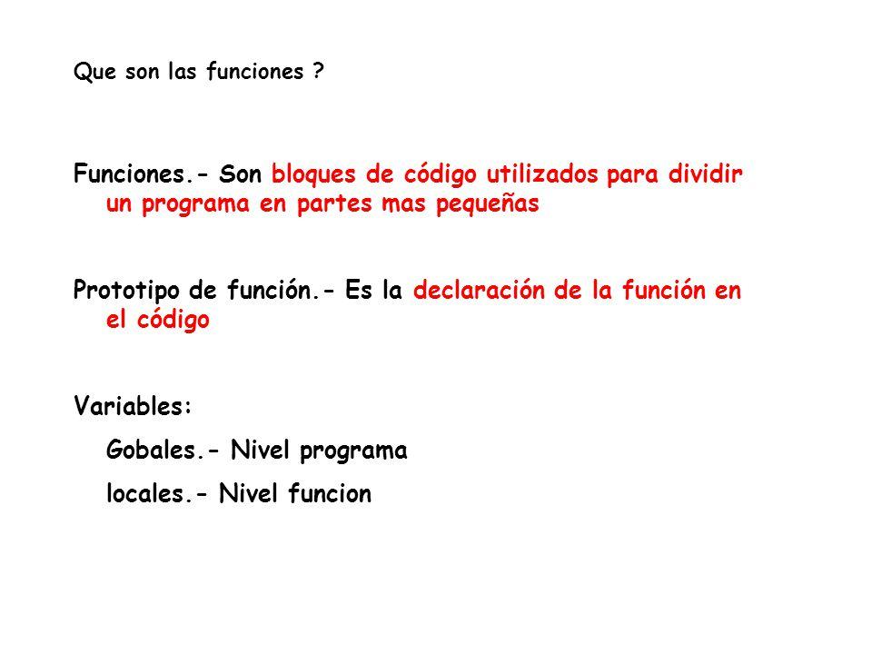 Funciones.- Son bloques de código utilizados para dividir un programa en partes mas pequeñas Prototipo de función.- Es la declaración de la función en