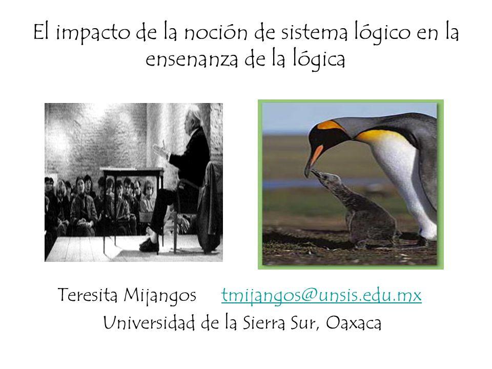 El impacto de la noción de sistema lógico en la ensenanza de la lógica Teresita Mijangos tmijangos@unsis.edu.mxtmijangos@unsis.edu.mx Universidad de l
