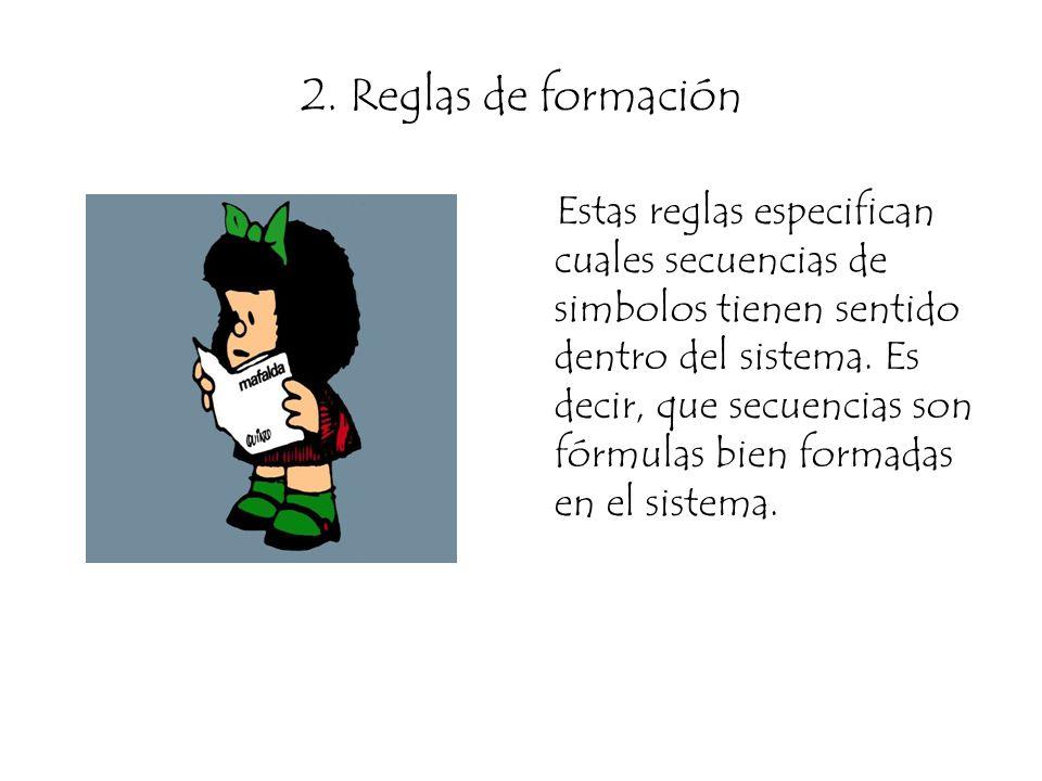 2. Reglas de formación Estas reglas especifican cuales secuencias de simbolos tienen sentido dentro del sistema. Es decir, que secuencias son fórmulas
