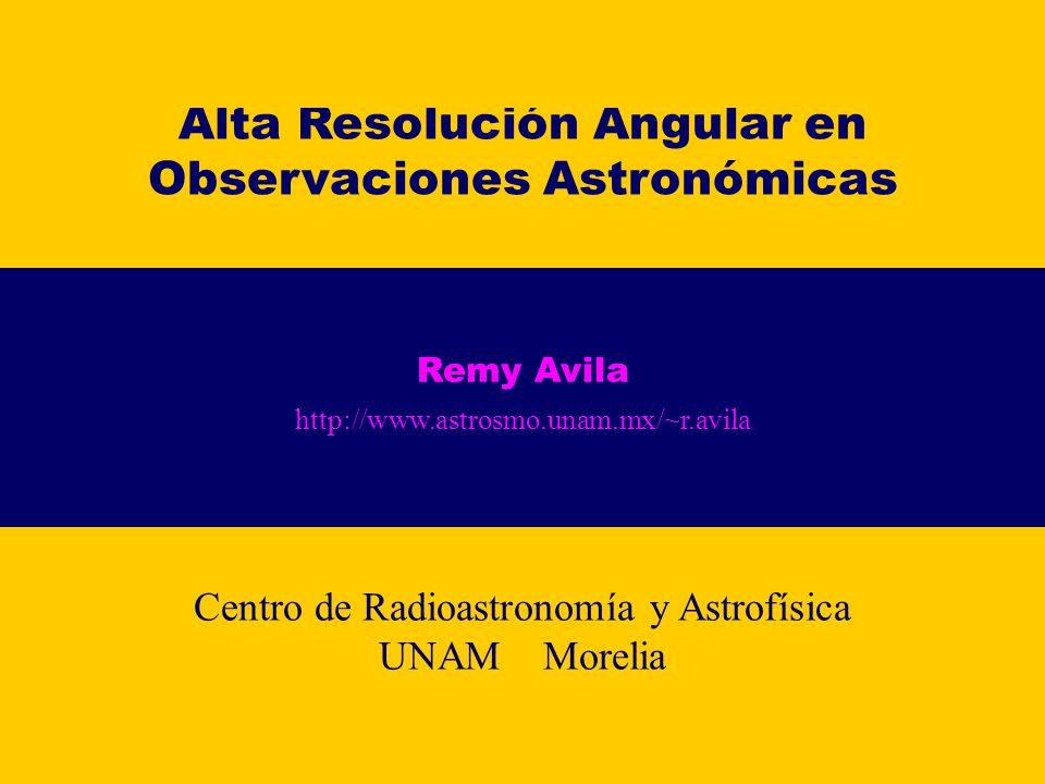 Alta Resolución Angular en Observaciones Astronómicas Remy Avila http://www.astrosmo.unam.mx/~r.avila Centro de Radioastronomía y Astrofísica UNAM Mor