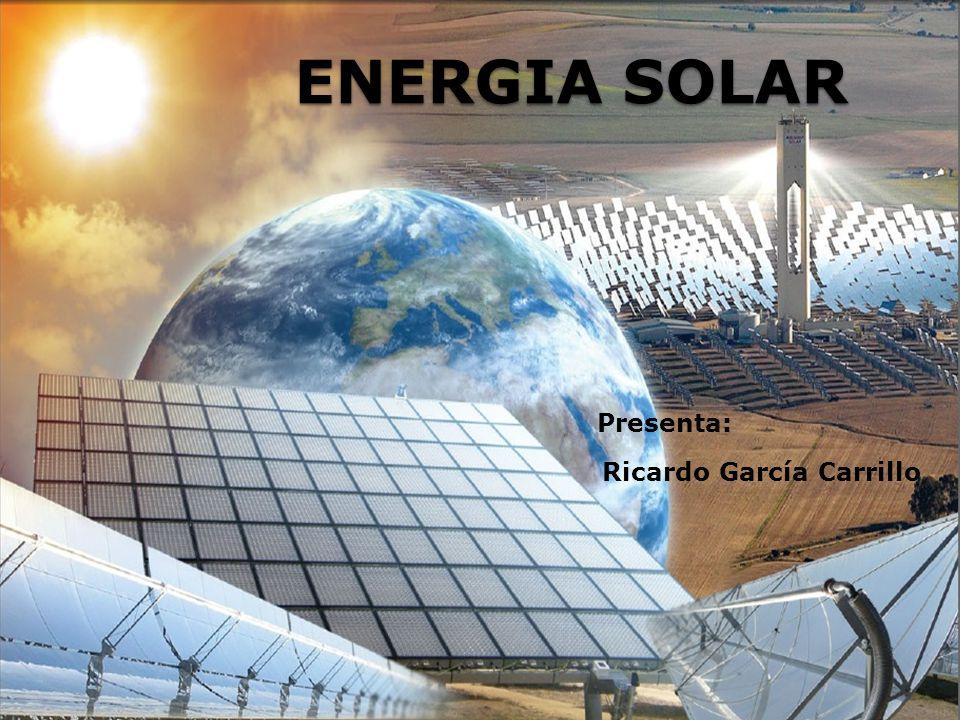 ENERGIA SOLAR Presenta: Ricardo García Carrillo