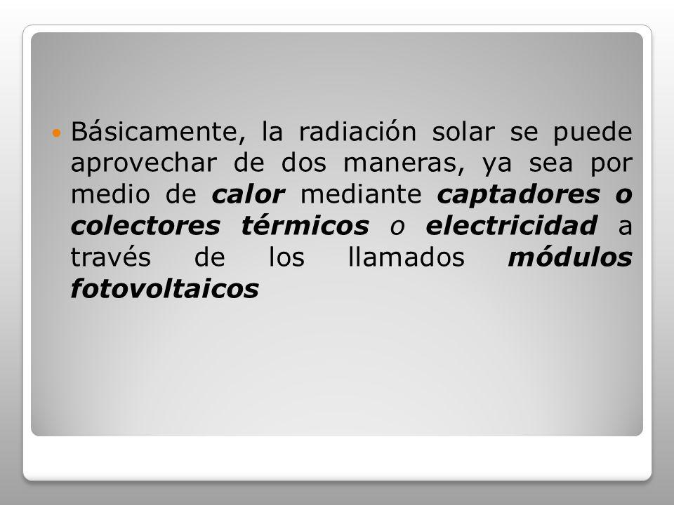 Básicamente, la radiación solar se puede aprovechar de dos maneras, ya sea por medio de calor mediante captadores o colectores térmicos o electricidad