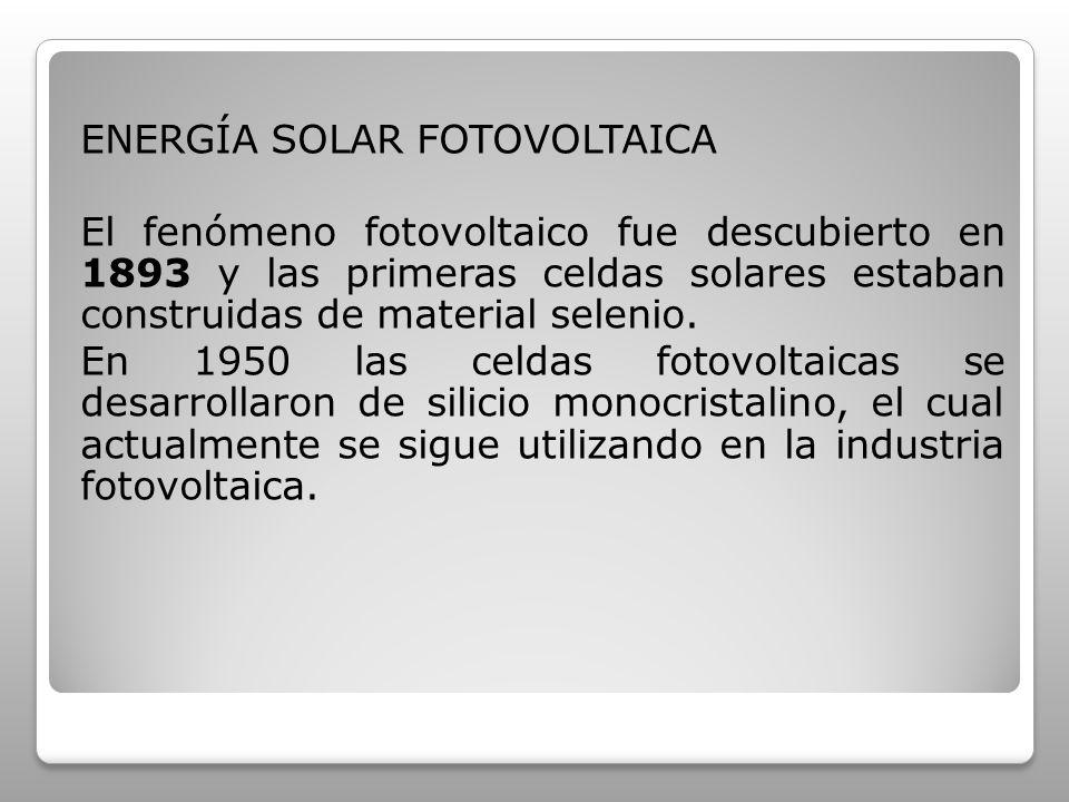 ENERGÍA SOLAR FOTOVOLTAICA El fenómeno fotovoltaico fue descubierto en 1893 y las primeras celdas solares estaban construidas de material selenio. En