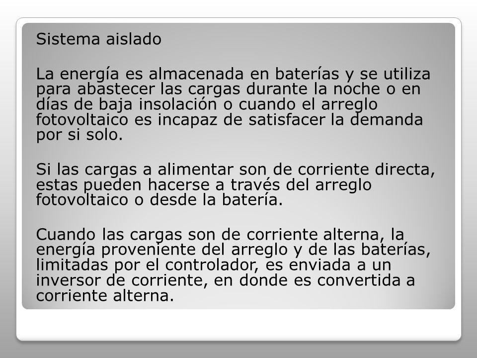Sistema aislado La energía es almacenada en baterías y se utiliza para abastecer las cargas durante la noche o en días de baja insolación o cuando el