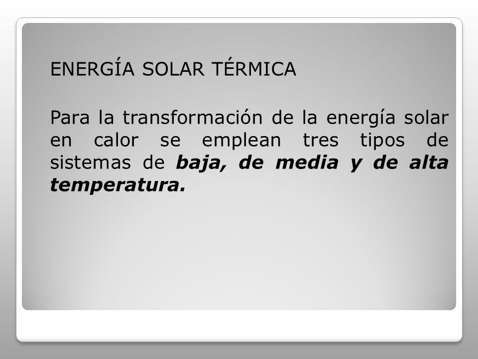 ENERGÍA SOLAR TÉRMICA Para la transformación de la energía solar en calor se emplean tres tipos de sistemas de baja, de media y de alta temperatura.