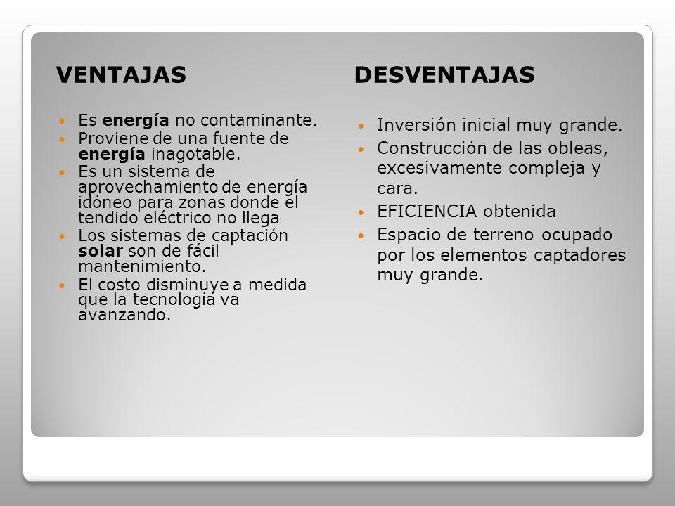 VENTAJASDESVENTAJAS Es energía no contaminante. Proviene de una fuente de energía inagotable. Es un sistema de aprovechamiento de energía idóneo para