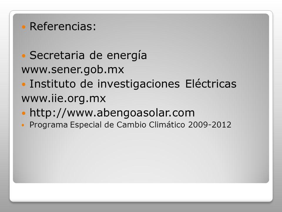 Referencias: Secretaria de energía www.sener.gob.mx Instituto de investigaciones Eléctricas www.iie.org.mx http://www.abengoasolar.com Programa Especi