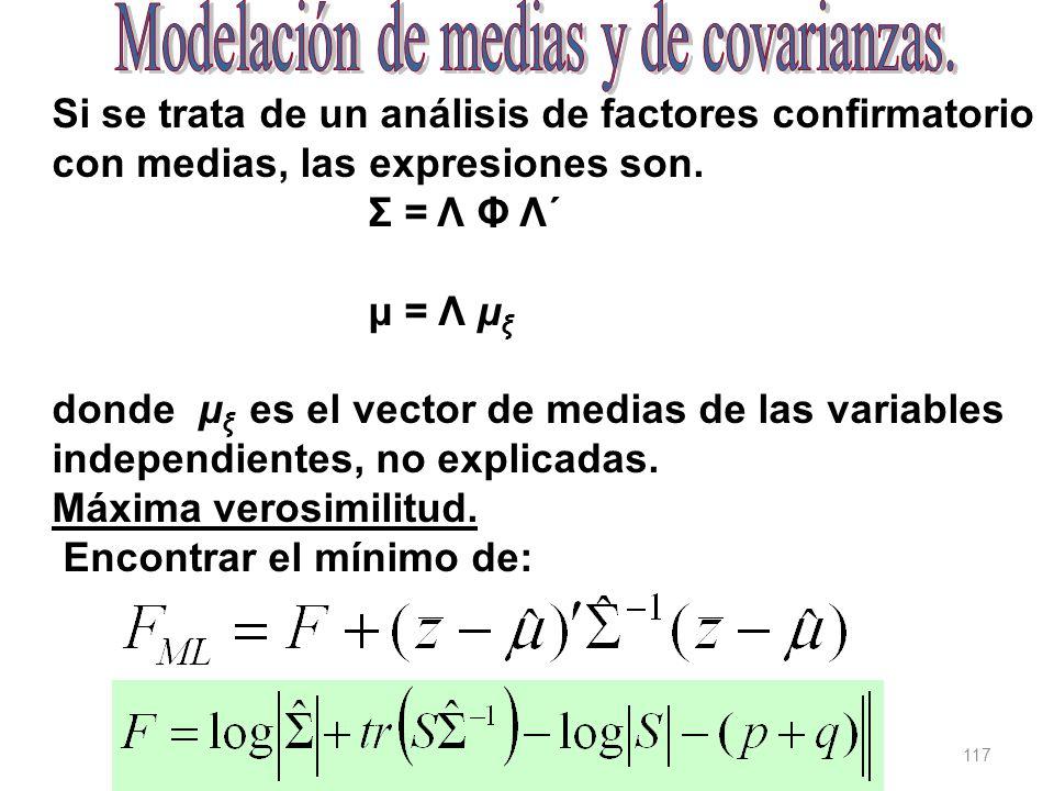 117 Si se trata de un análisis de factores confirmatorio con medias, las expresiones son. Σ = Λ Φ Λ´ μ = Λ μ ξ donde μ ξ es el vector de medias de las