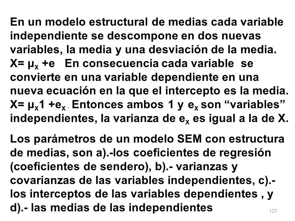 127 En un modelo estructural de medias cada variable independiente se descompone en dos nuevas variables, la media y una desviación de la media. X= μ