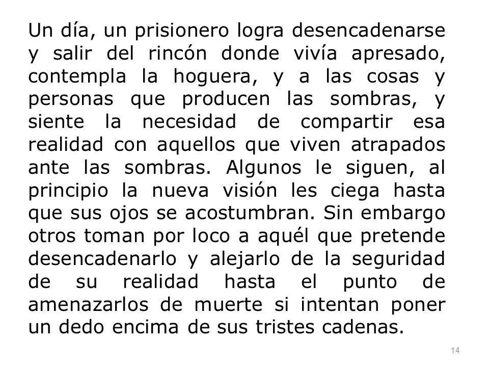 14 Un día, un prisionero logra desencadenarse y salir del rincón donde vivía apresado, contempla la hoguera, y a las cosas y personas que producen las