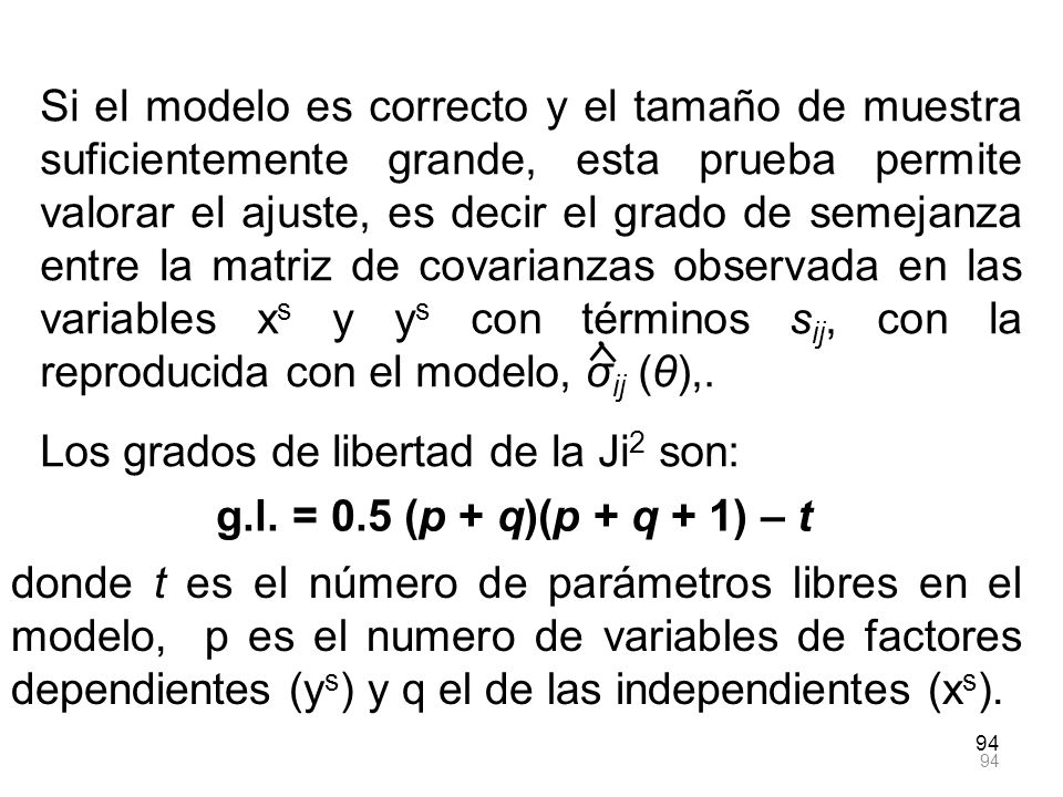 94 Si el modelo es correcto y el tamaño de muestra suficientemente grande, esta prueba permite valorar el ajuste, es decir el grado de semejanza entre