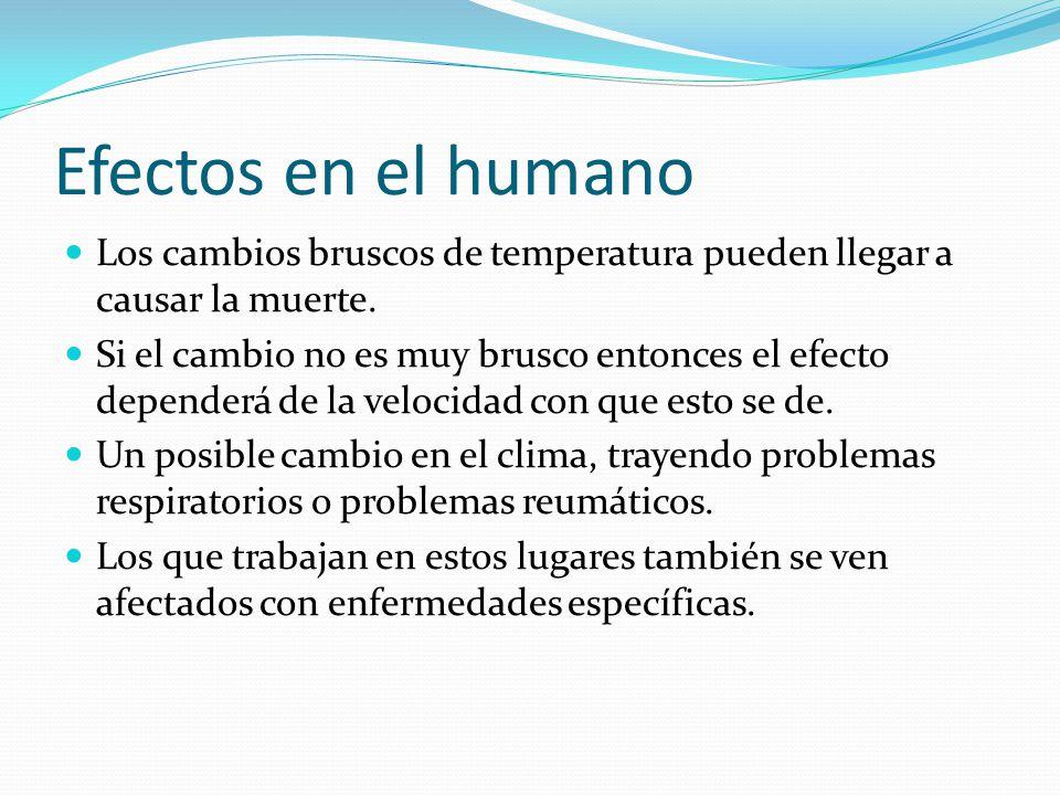 Efectos en el humano Los cambios bruscos de temperatura pueden llegar a causar la muerte. Si el cambio no es muy brusco entonces el efecto dependerá d