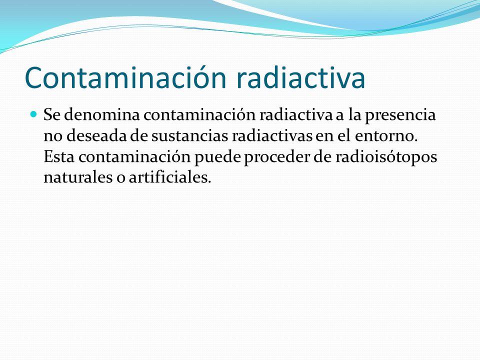 Contaminación radiactiva Se denomina contaminación radiactiva a la presencia no deseada de sustancias radiactivas en el entorno.