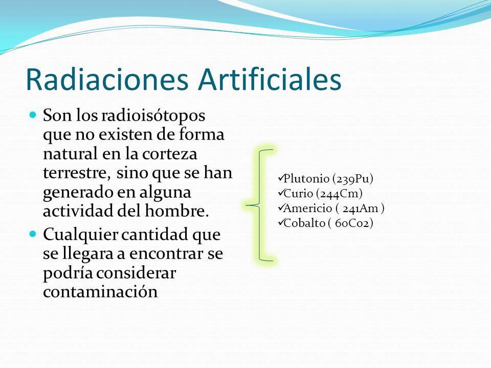Radiaciones Artificiales Son los radioisótopos que no existen de forma natural en la corteza terrestre, sino que se han generado en alguna actividad del hombre.