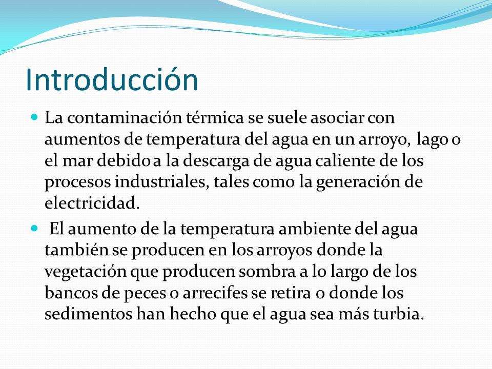 Introducción La contaminación térmica se suele asociar con aumentos de temperatura del agua en un arroyo, lago o el mar debido a la descarga de agua caliente de los procesos industriales, tales como la generación de electricidad.