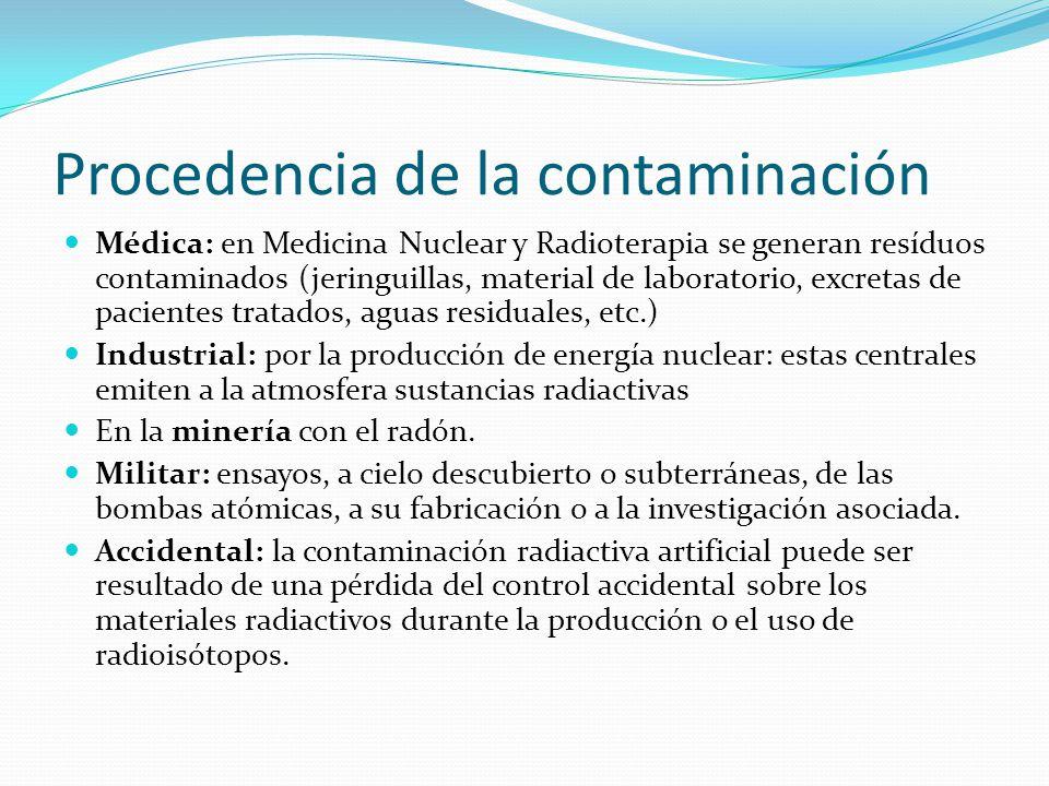 Procedencia de la contaminación Médica: en Medicina Nuclear y Radioterapia se generan resíduos contaminados (jeringuillas, material de laboratorio, excretas de pacientes tratados, aguas residuales, etc.) Industrial: por la producción de energía nuclear: estas centrales emiten a la atmosfera sustancias radiactivas En la minería con el radón.