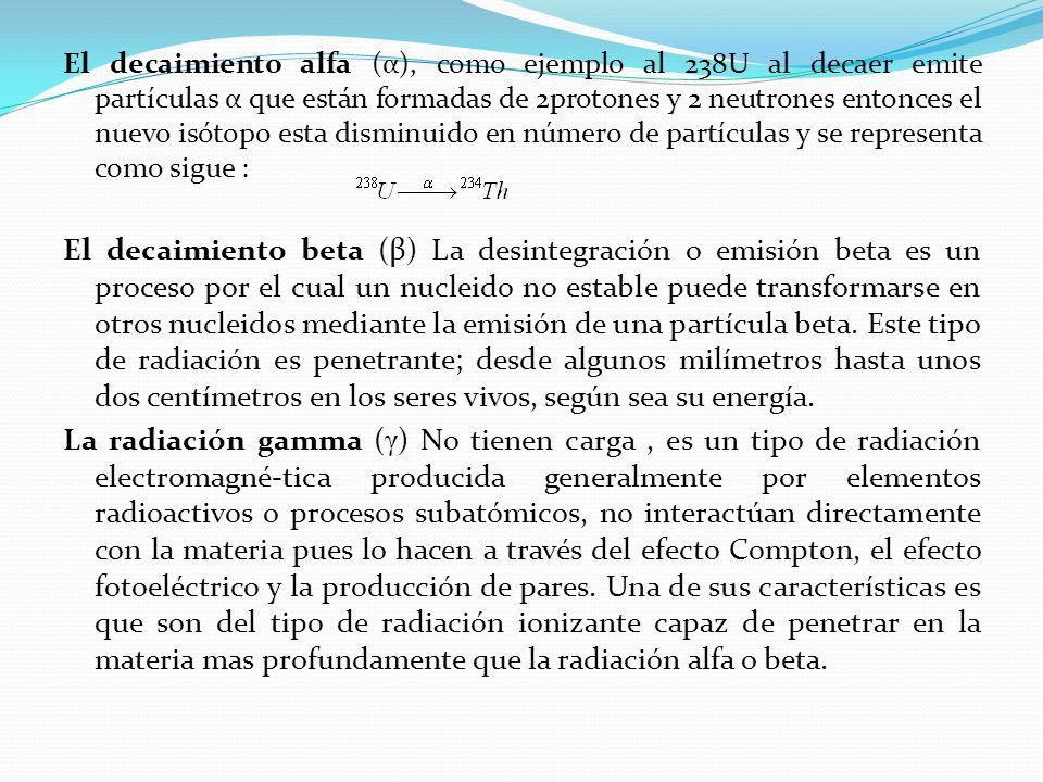 El decaimiento alfa (α), como ejemplo al 238U al decaer emite partículas α que están formadas de 2protones y 2 neutrones entonces el nuevo isótopo esta disminuido en número de partículas y se representa como sigue : El decaimiento beta (β) La desintegración o emisión beta es un proceso por el cual un nucleido no estable puede transformarse en otros nucleidos mediante la emisión de una partícula beta.