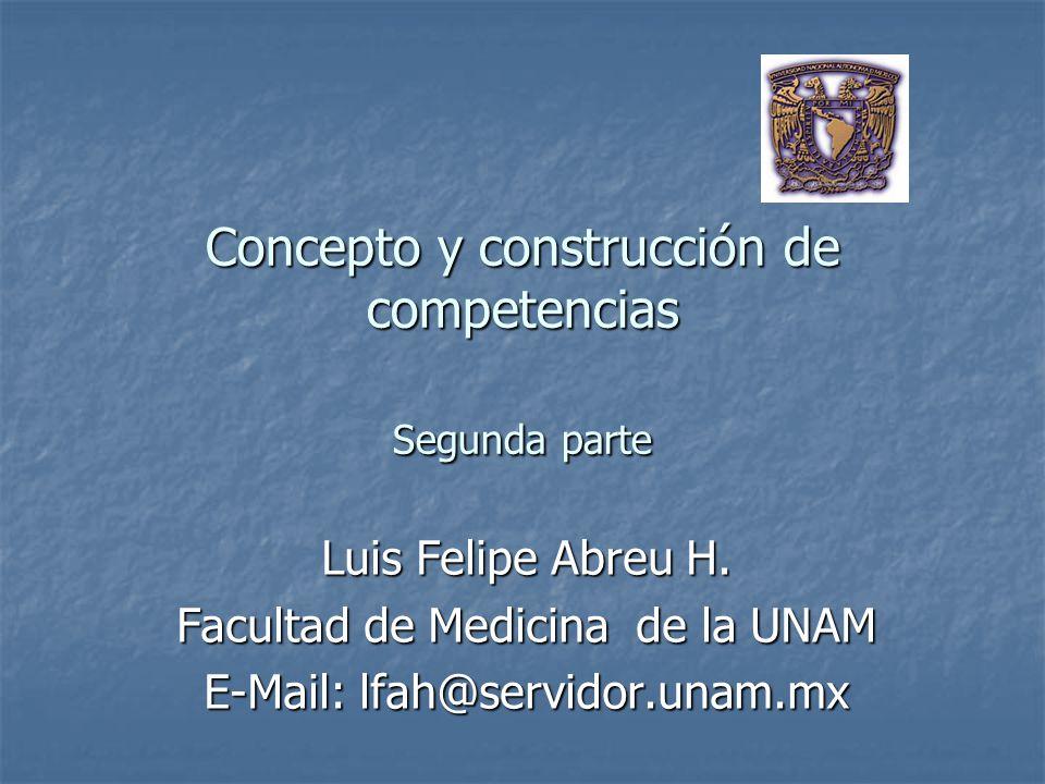 Concepto y construcción de competencias Segunda parte Luis Felipe Abreu H. Facultad de Medicina de la UNAM E-Mail: lfah@servidor.unam.mx