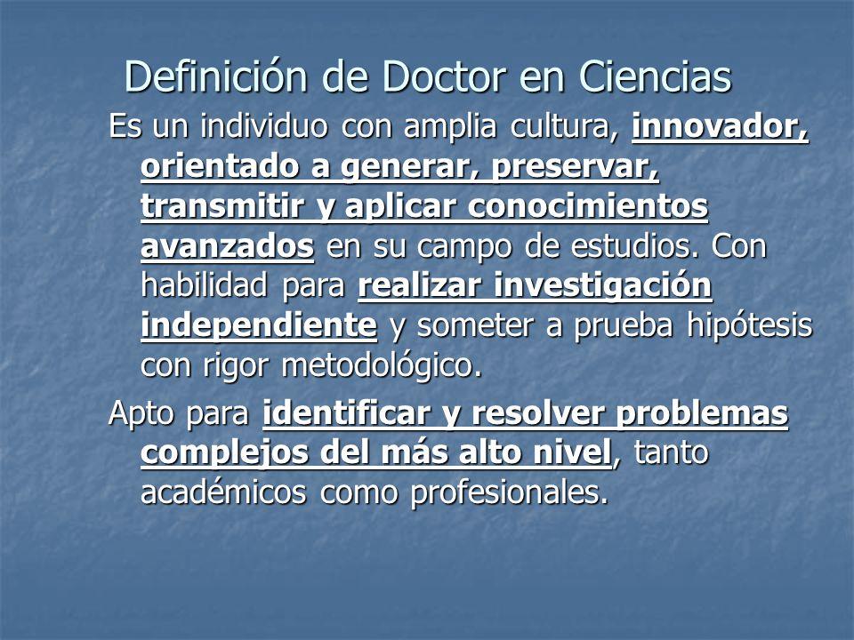 Definición de Doctor en Ciencias Es un individuo con amplia cultura, innovador, orientado a generar, preservar, transmitir y aplicar conocimientos ava