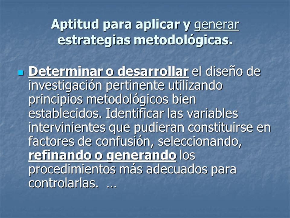 Aptitud para aplicar y generar estrategias metodológicas. Determinar o desarrollar el diseño de investigación pertinente utilizando principios metodol