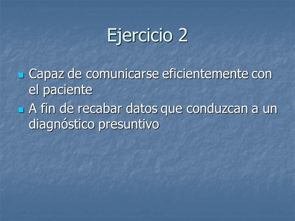 Ejercicio 2 Capaz de comunicarse eficientemente con el paciente Capaz de comunicarse eficientemente con el paciente A fin de recabar datos que conduzc