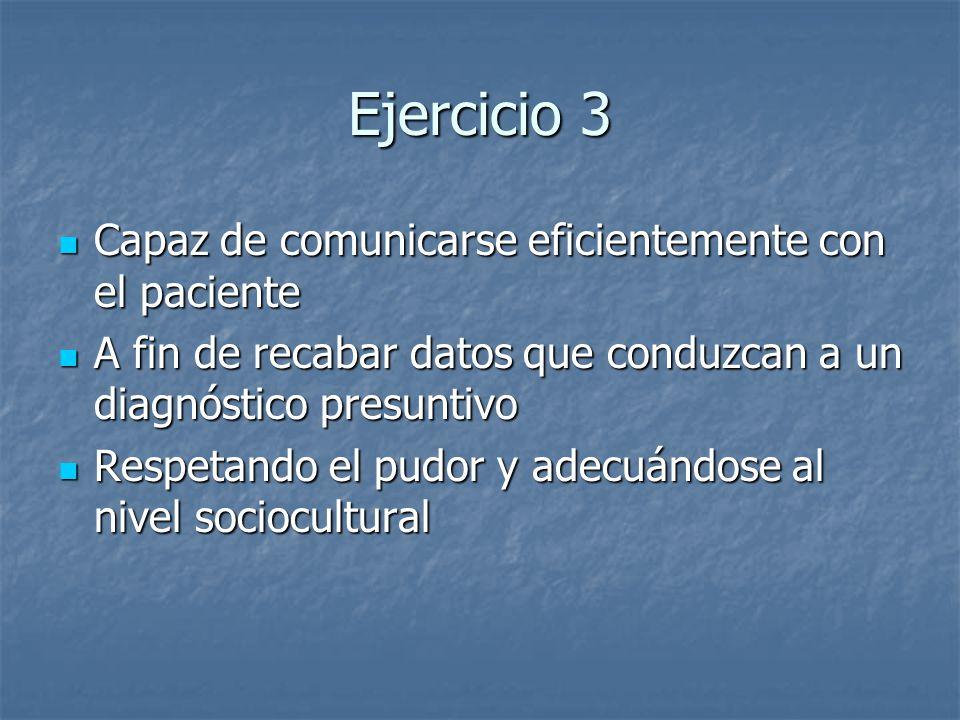 Ejercicio 3 Capaz de comunicarse eficientemente con el paciente Capaz de comunicarse eficientemente con el paciente A fin de recabar datos que conduzc