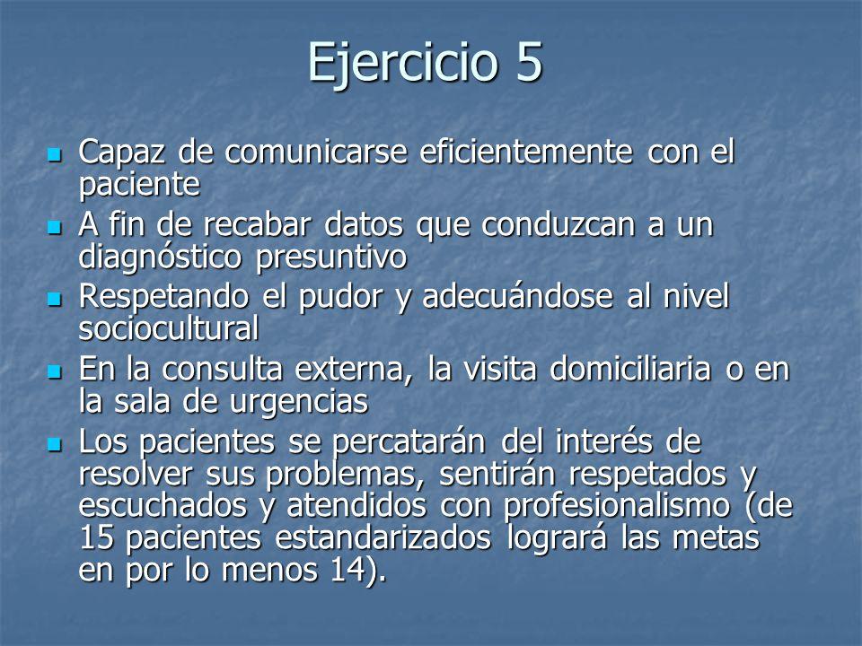 Ejercicio 5 Capaz de comunicarse eficientemente con el paciente Capaz de comunicarse eficientemente con el paciente A fin de recabar datos que conduzc