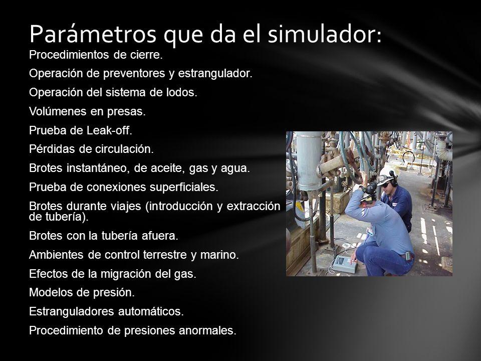 Parámetros que da el simulador: Procedimientos de cierre. Operación de preventores y estrangulador. Operación del sistema de lodos. Volúmenes en presa